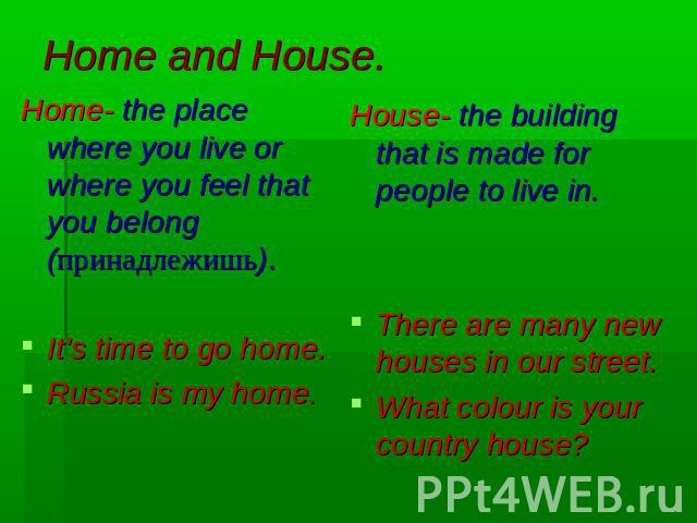 Home and House. Home- the place where you live or where you feel that you belong (принадлежишь).It's time to go home.Russia is my home.House- the building that is made for people to live in.There are many new houses in our street.What colour is your…