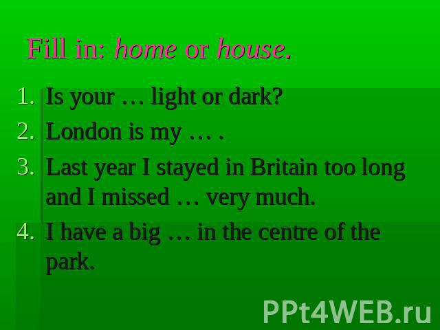 Fill in: home or house. Is your … light or dark?London is my … .Last year I stayed in Britain too long and I missed … very much.I have a big … in the centre of the park.