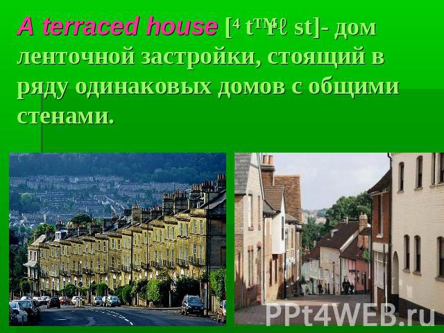 A terraced house [ˊtɛrəst]- дом ленточной застройки, стоящий в ряду одинаковых домов с общими стенами.