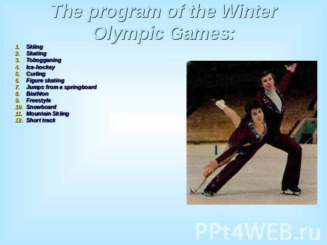 The program of the Winter Olympic Games: SkiingSkatingTobogganingIce-hockeyCurlingFigure skatingJumps from a springboardBiathlonFreestyleSnowboardMountain SkiingShort track