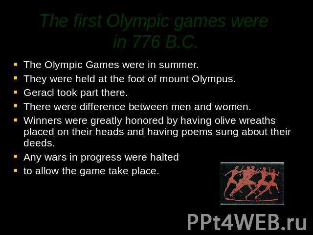 The first Olympic games were in 776 B.C. The Olympic Games were in summer.They were held at the foot of mount Olympus. Geracl took part there.There were difference between men and women.Winners were greatly honored by having olive wreaths placed on …