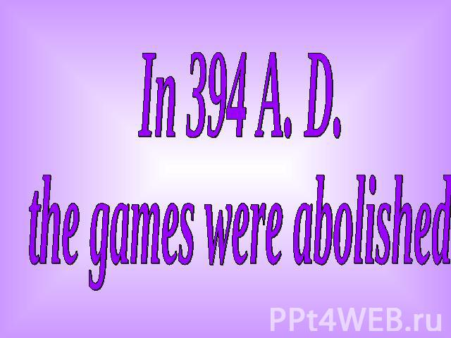 In 394 A. D. the games were abolished