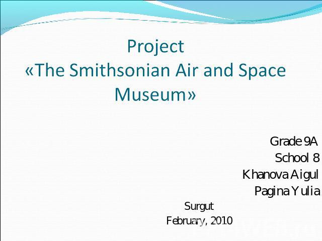 Project«The Smithsonian Air and Space Museum» Grade 9ASchool 8Khanova AigulPagina YuliaSurgutFebruary, 2010