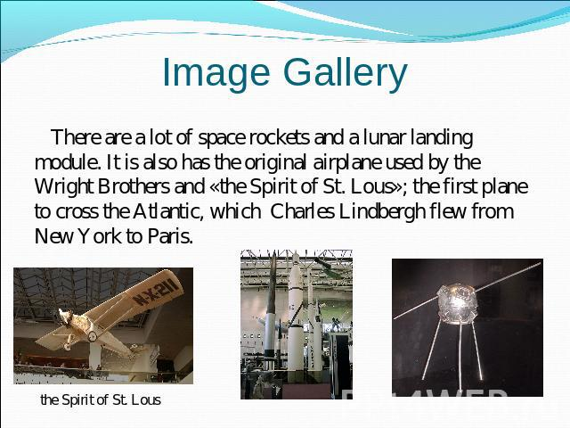 Image Gallery There are a lot of space rockets and a lunar landing module. It is also has the original airplane used by the Wright Brothers and «the Spirit of St. Lous»; the first plane to cross the Atlantic, which Charles Lindbergh flew from New Yo…