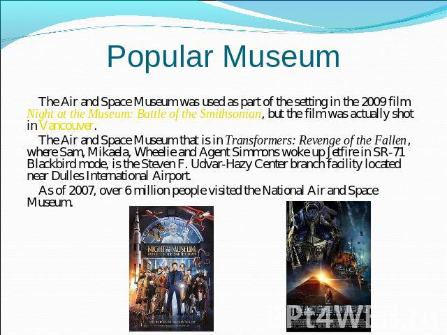 Popular Museum The Air and Space Museum was used as part of the setting in the 2009 film Night at the Museum: Battle of the Smithsonian, but the film was actually shot in Vancouver.The Air and Space Museum that is in Transformers: Revenge of the Fal…