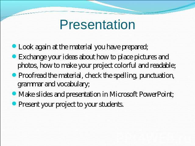 Presentation Look again at the material you have prepared;Exchange your ideas about how to place pictures and photos, how to make your project colorful and readable;Proofread the material, check the spelling, punctuation, grammar and vocabulary;Make…