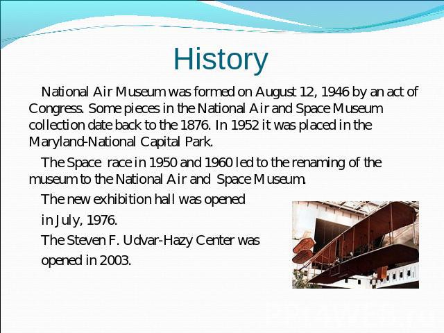 History National Air Museum was formed on August 12, 1946 by an act of Congress. Some pieces in the National Air and Space Museum collection date back to the 1876. In 1952 it was placed in the Maryland-National Capital Park. The Space race in 1950 a…