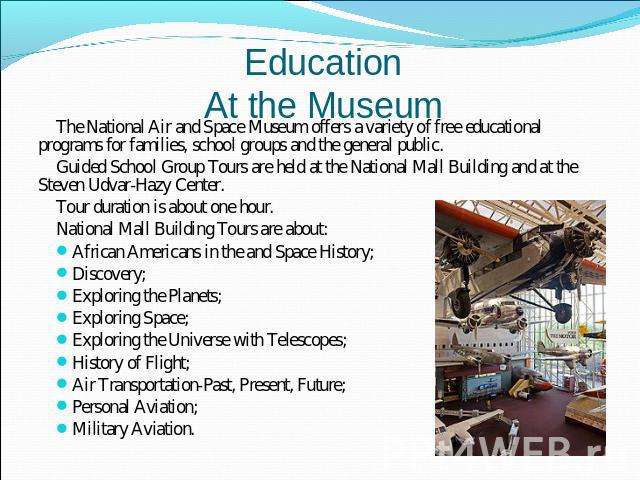 EducationAt the Museum The National Air and Space Museum offers a variety of free educational programs for families, school groups and the general public.Guided School Group Tours are held at the National Mall Building and at the Steven Udvar-Hazy C…