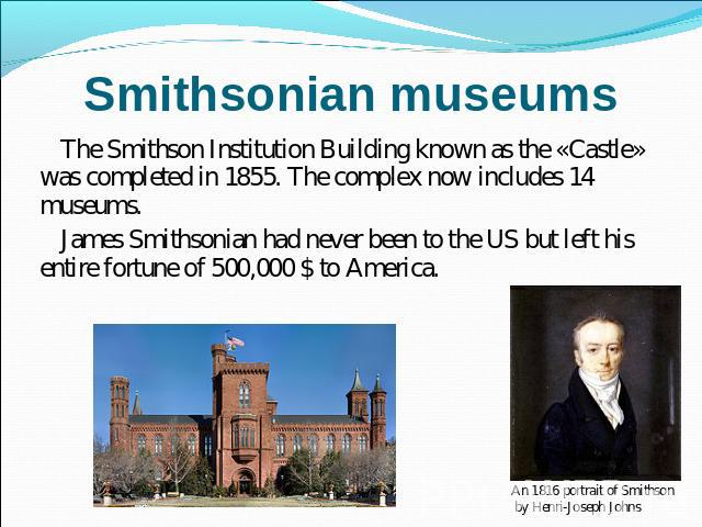 Smithsonian museums The Smithson Institution Building known as the «Castle» was completed in 1855. The complex now includes 14 museums.James Smithsonian had never been to the US but left his entire fortune of 500,000 $ to America.An 1816 portrait of…