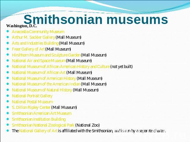 Smithsonian museums Washington, D.C.Anacostia Community Museum Arthur M. Sackler Gallery (Mall Museum) Arts and Industries Building (Mall Museum) Freer Gallery of Art (Mall Museum) Hirshhorn Museum and Sculpture Garden (Mall Museum) National Air and…