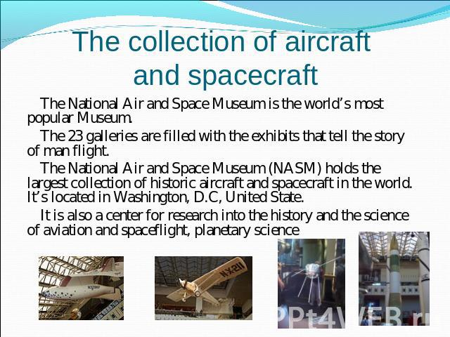 The collection of aircraft and spacecraft The National Air and Space Museum is the world's most popular Museum.The 23 galleries are filled with the exhibits that tell the story of man flight.The National Air and Space Museum (NASM) holds the largest…