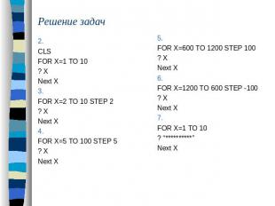 Решение задач 2. CLSFOR X=1 TO 10 ? XNext X3.FOR X=2 TO 10 STEP 2? XNext X4.FOR
