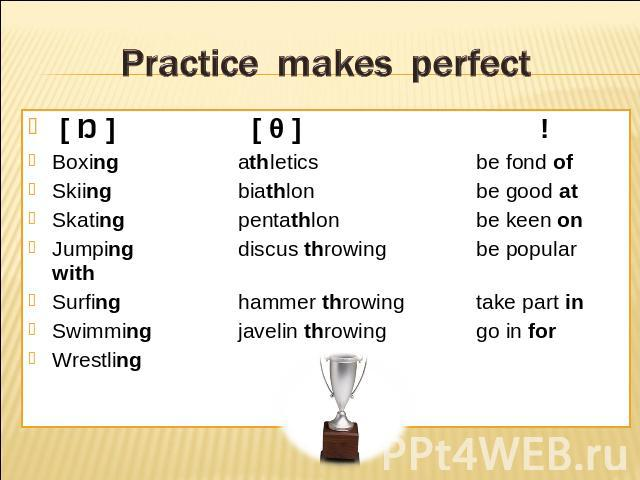 Practice makes perfect [ Ŋ ] [ θ ]!Boxing athleticsbe fond ofSkiing biathlonbe good atSkating pentathlonbe keen onJumping discus throwingbe popular withSurfing hammer throwingtake part inSwimming javelin throwinggo in forWrestling
