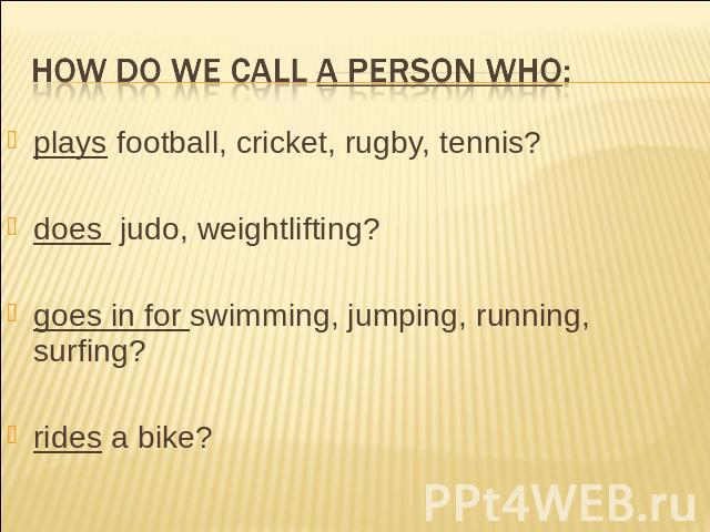 How do we call a person who: plays football, cricket, rugby, tennis? does judo, weightlifting?goes in for swimming, jumping, running, surfing?rides a bike?
