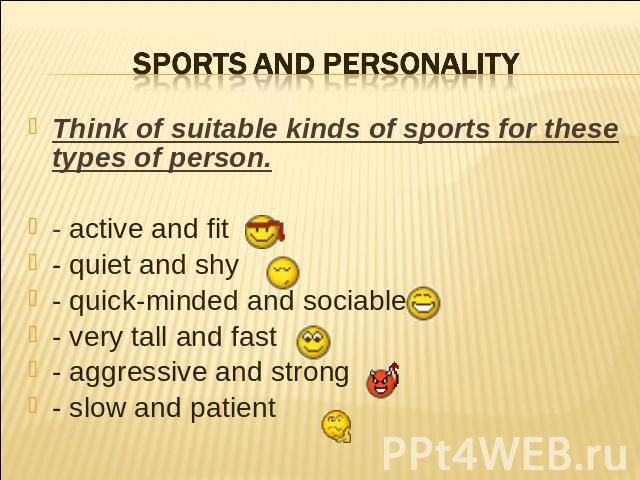 Sports and personality Think of suitable kinds of sports for these types of person.- active and fit- quiet and shy- quick-minded and sociable- very tall and fast- aggressive and strong- slow and patient