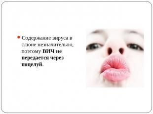 Содержание вируса в слюне незначительно, поэтому ВИЧ не передается через поцелуй