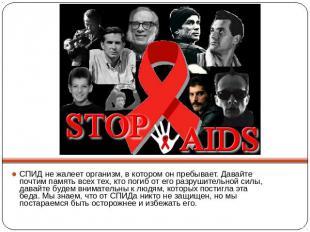 СПИД не жалеет организм, в котором он пребывает. Давайте почтим память всех тех,