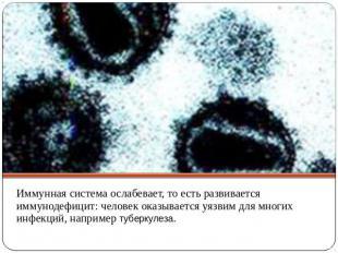 Иммунная система ослабевает, то есть развивается иммунодефицит: человек оказывае