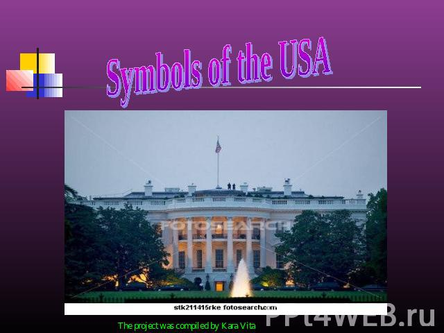 Symbols of the USA The project was compiled by Kara Vita