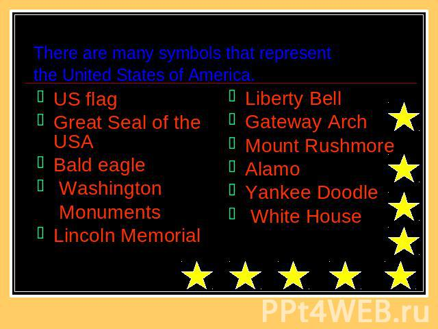 There are many symbols that representthe United States of America. US flagGreat Seal of the USA Bald eagle Washington MonumentsLincoln Memorial Liberty BellGateway ArchMount RushmoreAlamoYankee Doodle White House
