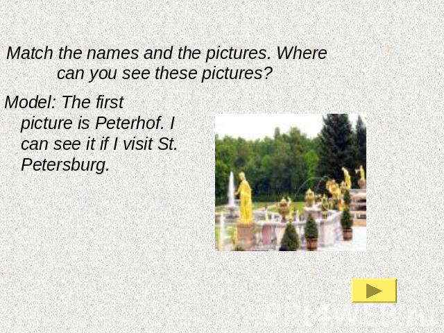 Match the names and the pictures. Where can you see these pictures? Model: The first picture is Peterhof. I can see it if I visit St. Petersburg.