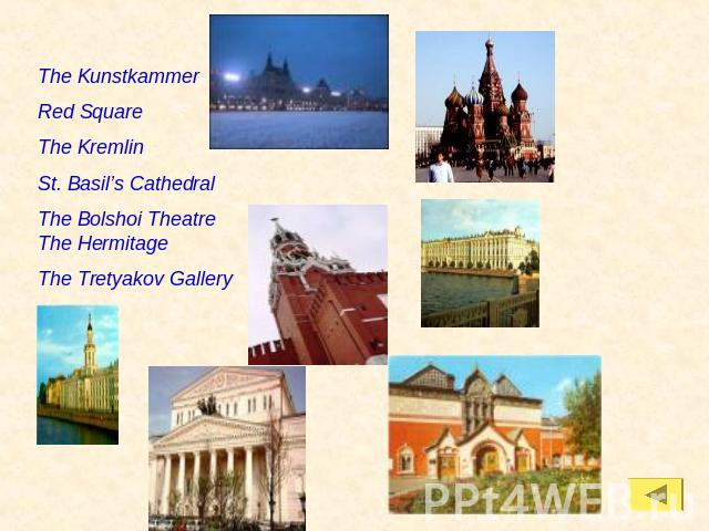 The KunstkammerRed SquareThe KremlinSt. Basil's CathedralThe Bolshoi Theatre The HermitageThe Tretyakov Gallery