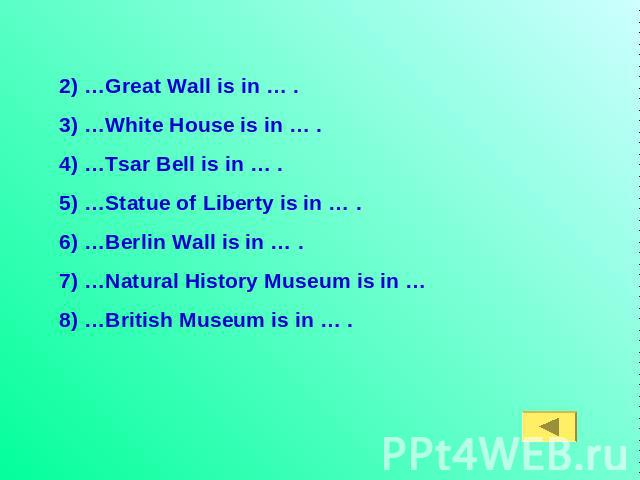 2) …Great Wall is in … .3) …White House is in … . 4) …Tsar Bell is in … .5) …Statue of Liberty is in … .6) …Berlin Wall is in … .7) …Natural History Museum is in … 8) …British Museum is in … .