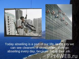 Today abseiling is a part of our life. In the city we can see cleaners of skyscr