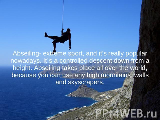 Abseiling- extreme sport, and it's really popular nowadays. It`s a controlled descent down from a height. Abseiling takes place all over the world, because you can use any high mountains, walls and skyscrapers.