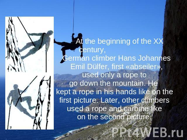 At the beginning of the XX century, German climber Hans Johannes Emil Dülfer, first «abseiler», used only a rope to go down the mountain. He kept a rope in his hands like on the first picture. Later, other climbers used a rope and carbine like on th…