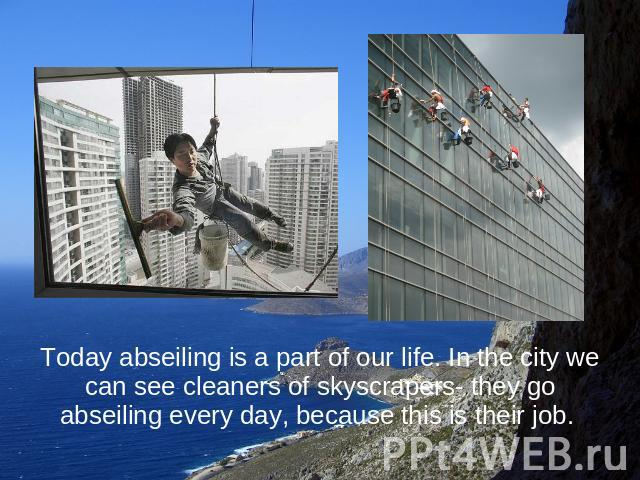 Today abseiling is a part of our life. In the city we can see cleaners of skyscrapers- they go abseiling every day, because this is their job.