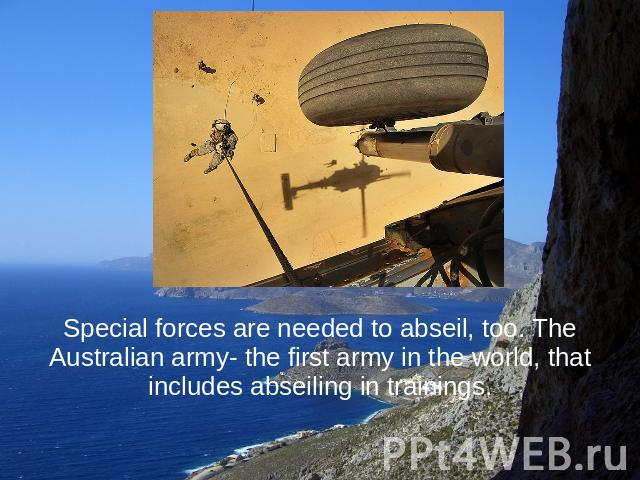 Special forces are needed to abseil, too. The Australian army- the first army in the world, that includes abseiling in trainings.