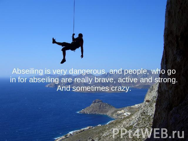 Abseiling is very dangerous, and people, who go in for abseiling are really brave, active and strong. And sometimes crazy.
