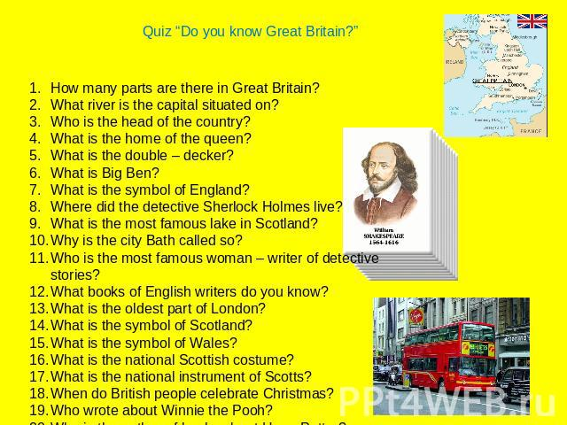 "Quiz ""Do you know Great Britain?""How many parts are there in Great Britain?What river is the capital situated on?Who is the head of the country?What is the home of the queen?What is the double – decker?What is Big Ben?What is the symbol of England?W…"
