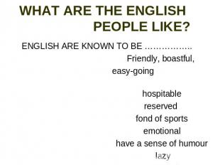 WHAT ARE THE ENGLISH PEOPLE LIKE? ENGLISH ARE KNOWN TO BE …………….. Friendly, boas