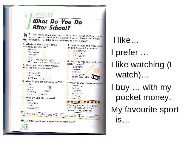 I like… I prefer … I like watching (I watch)… I buy … with my pocket money. My favourite sport is…