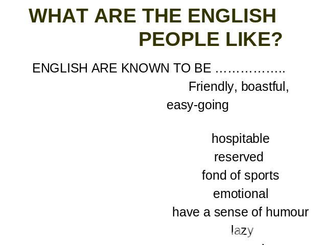 WHAT ARE THE ENGLISH PEOPLE LIKE? ENGLISH ARE KNOWN TO BE …………….. Friendly, boastful, easy-going hospitable reserved fond of sports emotional have a sense of humour lazy conservative
