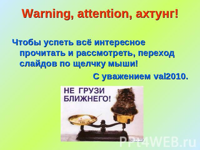 Warning, attention, ахтунг! Чтобы успеть всё интересное прочитать и рассмотреть, переход слайдов по щелчку мыши!С уважением val2010.
