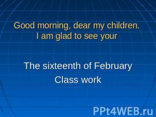 Good morning, dear my children. I am glad to see your The sixteenth of FebruaryC
