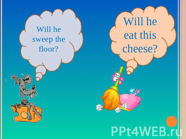 Will he sweep the floor?Will he eat this cheese?