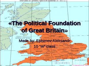 "«The Political Foundation of Great Britain» Made by: Ephimov Aleksandr10 ""m"" cla"