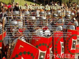 The Roman Britain The gain of Britain Rome occurred with 43 on 60 г AD under Cae