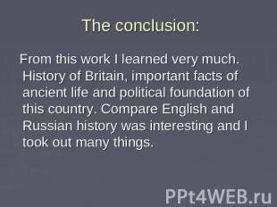 The conclusion: From this work I learned very much. History of Britain, importan