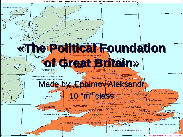 "«The Political Foundation of Great Britain» Made by: Ephimov Aleksandr10 ""m"" class"