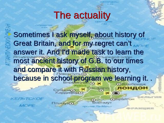 The actuality Sometimes I ask myself, about history of Great Britain, and for my regret can't answer it. And I'd made task to learn the most ancient history of G.B. to our times and compare it with Russian history, because in school program we learn…