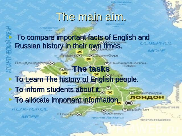 The main aim. To compare important facts of English and Russian history in their own times. The tasksTo Learn The history of English people.To inform students about it.To allocate important information.