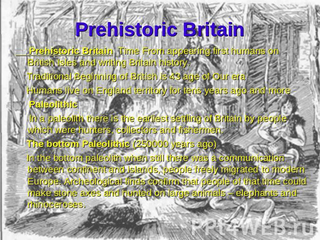 Prehistoric Britain Prehistoric Britain Time From appearing first humans on British Isles and writing Britain history. Traditional Beginning of British is 43 age of Our era Humans live on England territory for tens years ago and more Paleolithic In …