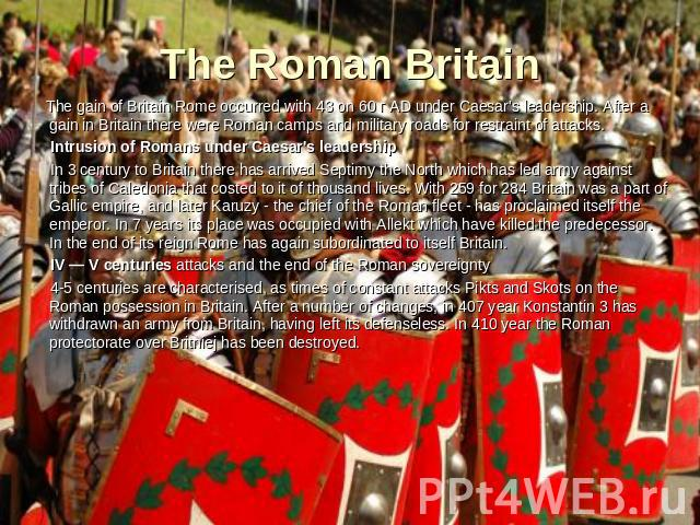 The Roman Britain The gain of Britain Rome occurred with 43 on 60 г AD under Caesar's leadership. After a gain in Britain there were Roman camps and military roads for restraint of attacks. Intrusion of Romans under Caesar's leadership In 3 century …