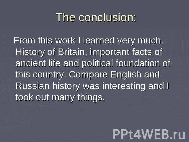 The conclusion: From this work I learned very much. History of Britain, important facts of ancient life and political foundation of this country. Compare English and Russian history was interesting and I took out many things.