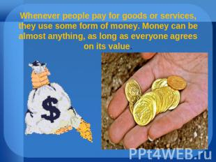 Whenever people pay for goods or services, they use some form of money. Money ca